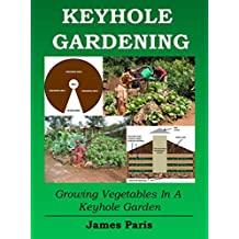 Keyhole Gardening:An Introduction To Growing Vegetables In A Keyhole Garden (Gardening Techniques Book 7) (English Edition)