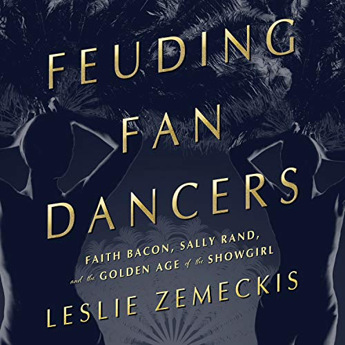 Feuding Fan Dancers: Faith Bacon, Sally Rand, and the Golden Age of the Showgirl por Leslie Zemeckis