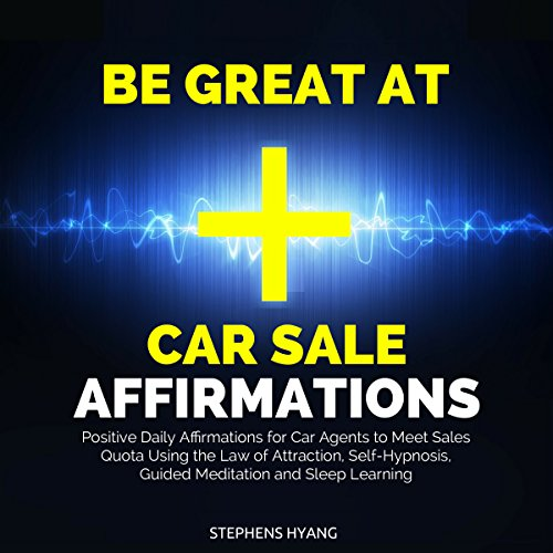 Be Great at Car Sale Affirmations: Positive Daily Affirmations for Car Agents to Meet Sales Quota Using the Law of Attraction, Self-Hypnosis, Guided Meditation and Sleep Learning Positiv Car Audio