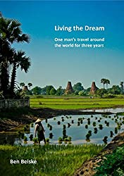 Living the Dream: One man's travel around the world in three years (English Edition)