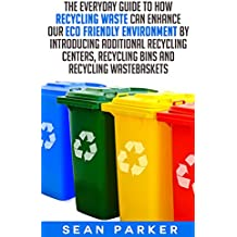 Recycle: The Everyday Guide to How Recycling Waste Can Enhance Our Eco Friendly Environment by Introducing Additional Recycling Centers, Recycling Bins and Recycling Wastebaskets (English Edition)