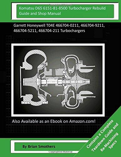 Komatsu D65 6151-81-8500 Turbocharger Rebuild Guide and Shop Manual: Garrett Honeywell T04E 466704-0211, 466704-9211, 466704-5211, 466704-211 Turbochargers