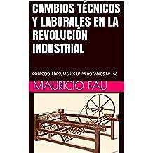 CAMBIOS TÉCNICOS Y LABORALES EN LA REVOLUCIÓN INDUSTRIAL: COLECCIÓN RESÚMENES UNIVERSITARIOS Nº 168