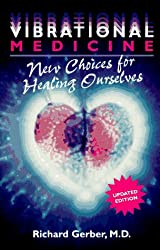 Vibrational Medicine: New Choices for Healing Ourselves
