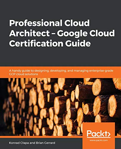 Professional Cloud Architect -  Google Cloud Certification Guide: A handy guide to designing, developing, and managing enterprise-grade GCP cloud solutions