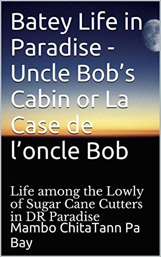 Batey Life in Paradise - Uncle Bob's Cabin or La Case de l'oncle Bob: Life (Bella Sugar Cane)