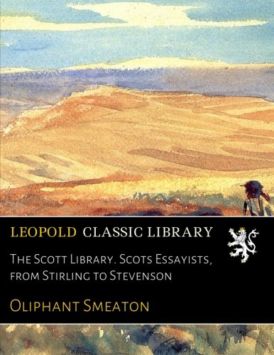 The Scott Library. Scots Essayists, from Stirling to Stevenson por Oliphant Smeaton