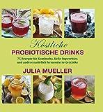 Köstliche Probiotische Drinks: 75 Rezepte für Kombucha, Kefir, Ingwerbier, und andere natürlich fermentierte Getränk