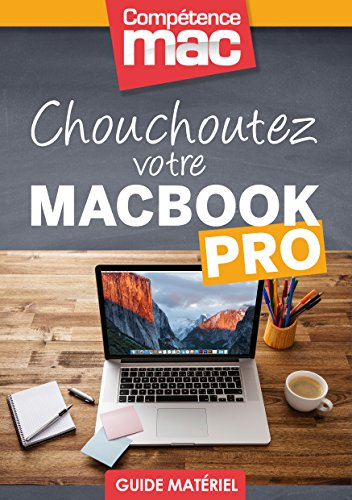 Chouchoutez votre MacBook Pro (Les guides pratiques de Comptence Mac)