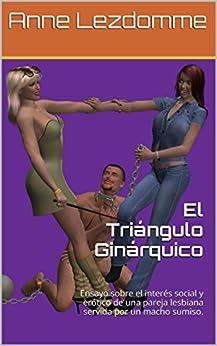 El Triángulo Ginárquico: Ensayo sobre el interés social y erótico de  una pareja lesbiana servida por un macho sumiso. de [Lezdomme, Anne]