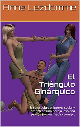 El Triángulo Ginárquico: Ensayo sobre el interés social y erótico de  una pareja lesbiana servida por un macho sumiso. por Anne Lezdomme