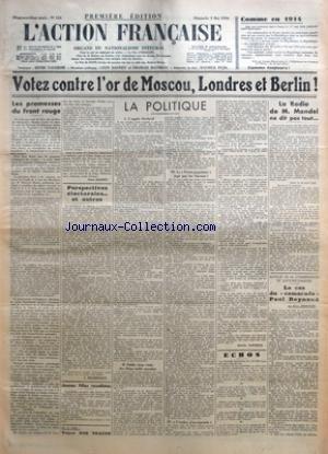 ACTION FRANCAISE (L') [No 124] du 03/05/1936 - COMME EN 1914 - VOTEZ CONTRE L'OR DE MOSCOU, LONDRES ET BERLIN ! - LES PROMESSES DU FRONT ROUGE PAR LEON DAUDET - PERSPECTIVES ELECTORALES... ET AUTRES PAR J. DELEBECQUE - JEUNES FILLES ROYALISTES - VOYEZ NOS TRACTS - LA POLITIQUE - L'APPAT ELECTORAL - FABLE, TROP VRAIE, DES DEUX MILLE MANDATS - LE FRONT POPULAIRE JUGE PAR LES SARRAUT ! - L'ORDRE, J'EN REPONDS PAR CHARLES MAURRAS - LA RADIO DE M. MANDEL NE DIT PAS TOUT... - AUTOUR DE LA COMBINAISON