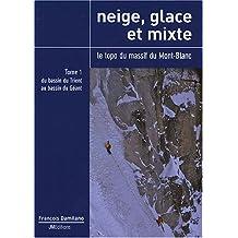 Neige, glace et mixte : Le topo du massif du Mont-Blanc, Tome 1, Du bassin du Trient au bassin du Géant