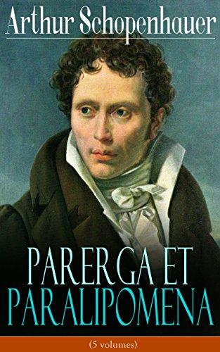 Parerga et Paralipomena (5 volumes): La philosophie universitaire + Aphorismes sur la sagesse dans la vie+ Éthique, droit et politique + Écrivains et Style + Essai sur les femmes par Arthur Schopenhauer
