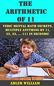 The Arithmetic of 11: Vedic Mental Math Secrets, Multiply Anything by 11, 22, 33, ... 111 in Seconds! by [William, Adler]