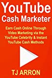 YouTube Cash Marketer: Earn Cash Online Through Video Marketing via the YouTube Celebrity & Instant YouTube Cash Methods