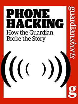 Phone Hacking: How the Guardian broke the story (Guardian Shorts) by [The Guardian]