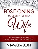 Positioning Yourself to be a Wife: The Ultimate Guide to your First and Only Marriage (English Edition)