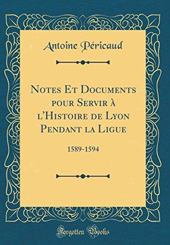 Notes Et Documents Pour Servir A L'Histoire de Lyon Pendant La Ligue: 1589-1594 (Classic Reprint)