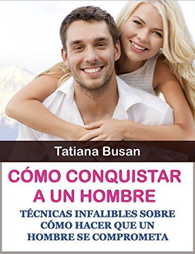 Cómo conquistar a un hombre: Técnicas infalibles sobre cómo hacer que un hombre se comprometa por Tatiana Busan