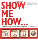 Show Me How: 500 Things You Should Know: 501 Things You Should Know