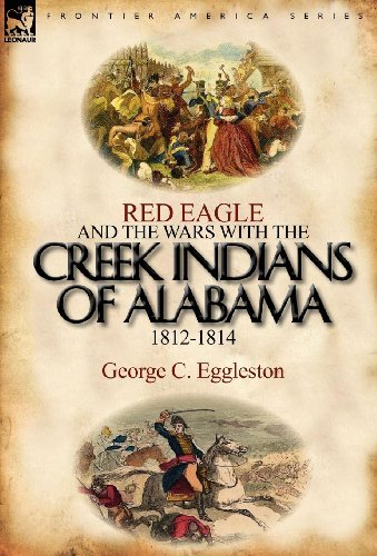 Red Eagle and the Wars with the Creek Indians of Alabama 1812-1814 by George C. Eggleston (2011-09-27)