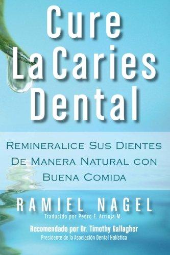 Cure La Caries Dental: Remineralice Las Caries y Repare Sus Dientes Naturalmente Con Buena Comida por Ramiel Nagel