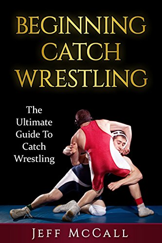Catch Wrestling: The Ultimate Guide To Beginning Catch Wrestling (Catch Wrestling, MMA, Submission Grappling, BJJ, Judo, Wrestling, Sambo, Mixed Martial Arts) por Jeff McCall