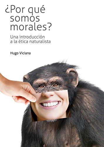 ¿Por qué somos morales? Introducción a la ética naturalista por Hugo A. Viciana