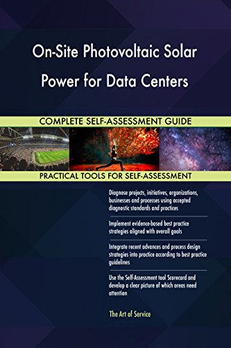 On-Site Photovoltaic Solar Power for Data Centers All-Inclusive Self-Assessment - More than 660 Success Criteria, Instant Visual Insights, Spreadsheet Dashboard, Auto-Prioritized for Quick Results (Center Solar)