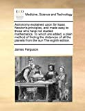 Astronomy explained upon Sir Isaac Newton's principles, and made easy to those who have not studied mathematics. To which are added, a plain method of ... the planets from the sun The eighth edition. by James Ferguson (2010-06-16)