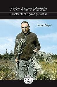 Frere Marie-Victorin : un Botaniste Plus Grand Que Nature par Jacques Pasquet