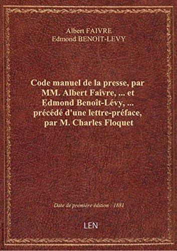 Code manuel de la presse, par MM. Albert Faivre,... et Edmond Benot-Lvy,... prcd d'une lettre-p