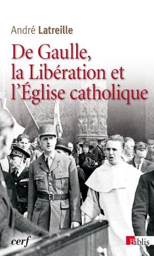 De Gaulle, la Libération et l'Eglise catholique par Andre Latreille