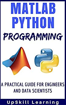 Matlab And Python Programming: A Practical Guide For Engineers And Data Scientists (Matlab And Python Programming for Beginners) by [Learning, UpSkill]