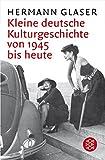 Kleine deutsche Kulturgeschichte von 1945 bis heute - Hermann Glaser