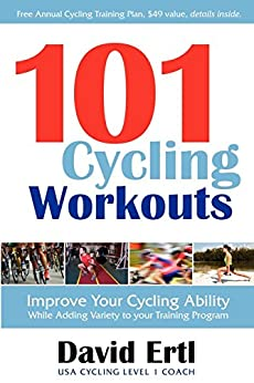 101 Cycling Workouts: Improve Your Cycling Ability While Adding Variety to Your Training Program by [Ertl, David]
