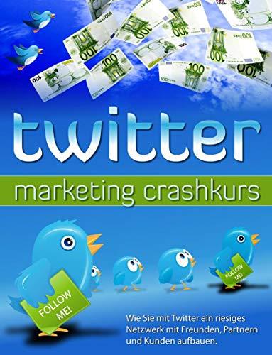 twitter marketing crashkurs 2019: Wie Sie mit Twitter ein riesiges Netzwerk mit Freunden, Partnern und Kunden aufbauen