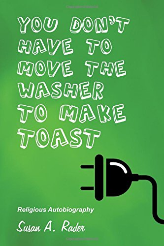 YOU DON'T HAVE TO MOVE THE WASHER TO MAKE TOAST: Religious Autobiography