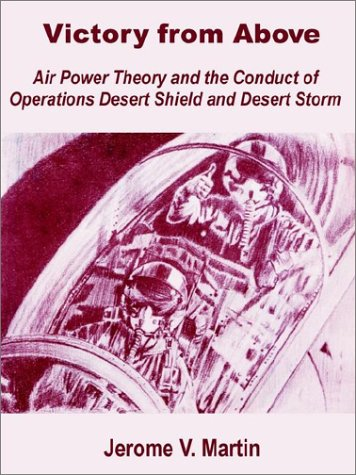 Victory from Above: Air Power Theory and the Conduct of Operations Desert Shield and Desert Storm