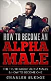 How To Become An Alpha Male: The Truth About Alpha Males & How To Become One