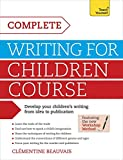 Complete Writing For Children Course: Develop your childrens writing from idea to publication (Teach Yourself: Writing)