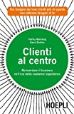 Clienti al centro. Reinventare il business nell'era della customer experience