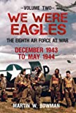 We Were Eagles Volume Two: The Eighth Air Force at War December 1943 to May 1944: 2