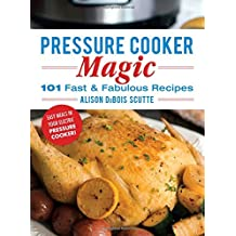Pressure Cooker Magic: 101 Fast and Fabulous Recipes for Your Electric Pressure Cooker