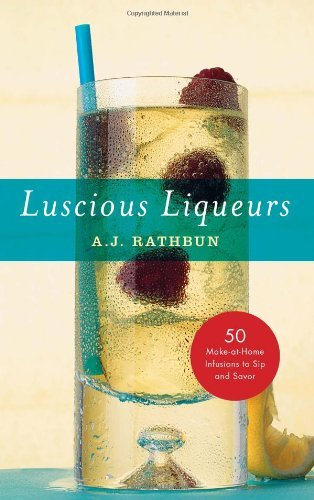 Luscious Liqueurs: 50 Recipes for Sublime and Spirited Infusions to Sip and Savor by A. J. Rathbun (1-Sep-2008) Hardcover par A. J. Rathbun