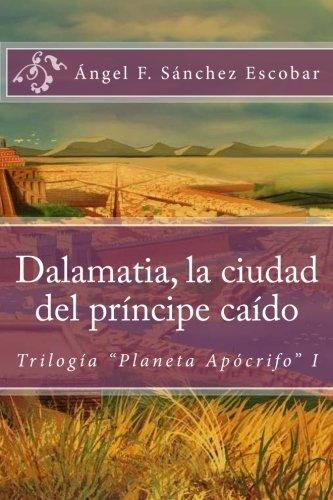 """Descargar Libro Dalamatia, la ciudad del príncipe caído: (Trilogía """"Planeta Apócrifo"""" I): Volume 1 de Ángel F. Sánchez Escobar"""