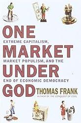 One Market Under God: Extreme Capitalism, Market Populism, and the End of Economic Democracy