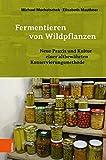 Fermentieren von Wildpflanzen: Praxis und Kultur einer altbew?hrten Konservierungsmethode