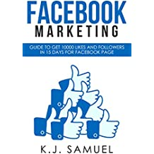 Facebook: Facebook Marketing: Guide to get 10,000 likes and followers in 15 days for Facebook Page(Facebook Page,Facebook advertising,social media,Instagram) BONUS - $20 included. (English Edition)